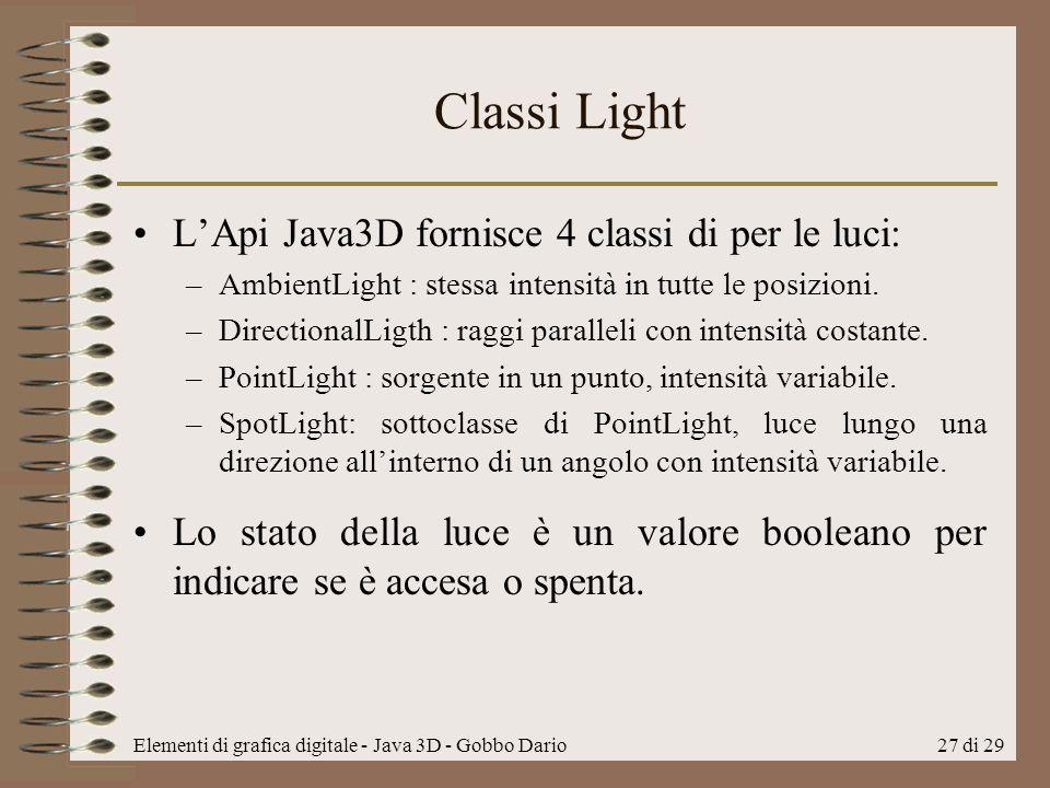 Elementi di grafica digitale - Java 3D - Gobbo Dario27 di 29 Classi Light LApi Java3D fornisce 4 classi di per le luci: –AmbientLight : stessa intensi