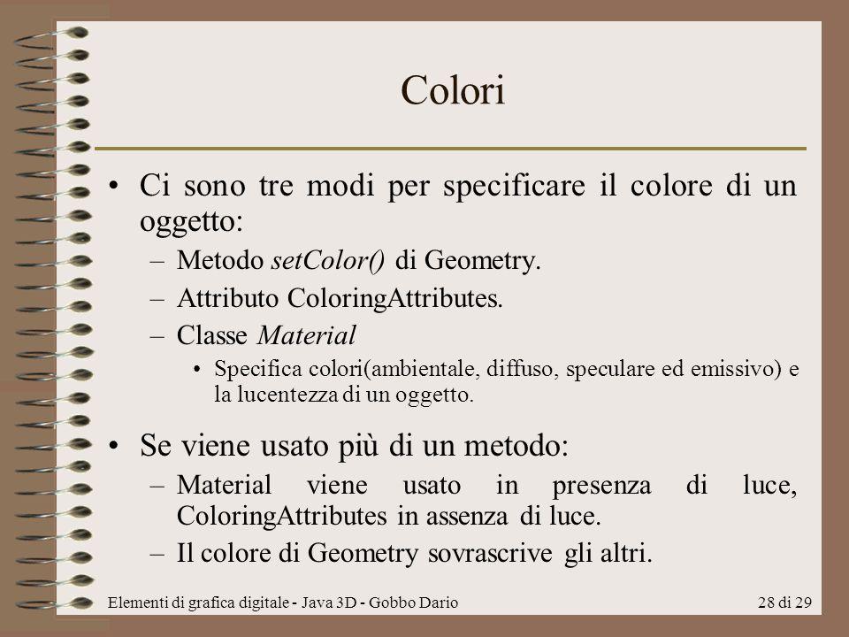 Elementi di grafica digitale - Java 3D - Gobbo Dario28 di 29 Colori Ci sono tre modi per specificare il colore di un oggetto: –Metodo setColor() di Ge