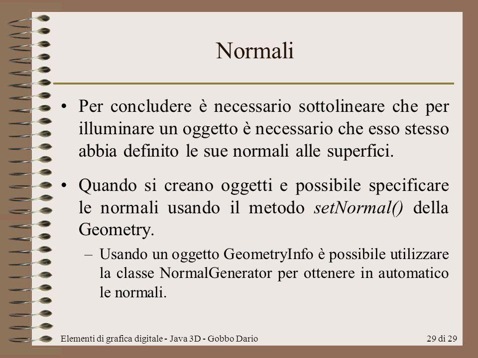Elementi di grafica digitale - Java 3D - Gobbo Dario29 di 29 Normali Per concludere è necessario sottolineare che per illuminare un oggetto è necessar