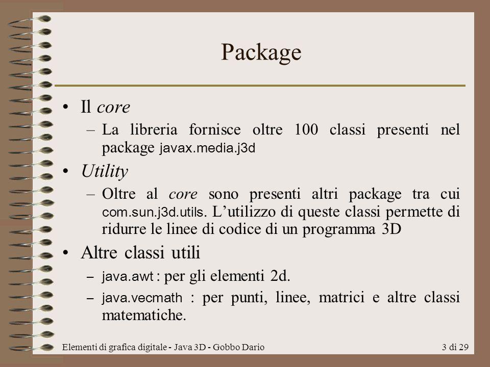 Elementi di grafica digitale - Java 3D - Gobbo Dario4 di 29 Universo virtuale Come detto gli oggetti java3D sono inseriti in un Universo virtuale che viene creato tramite unoscene graph.