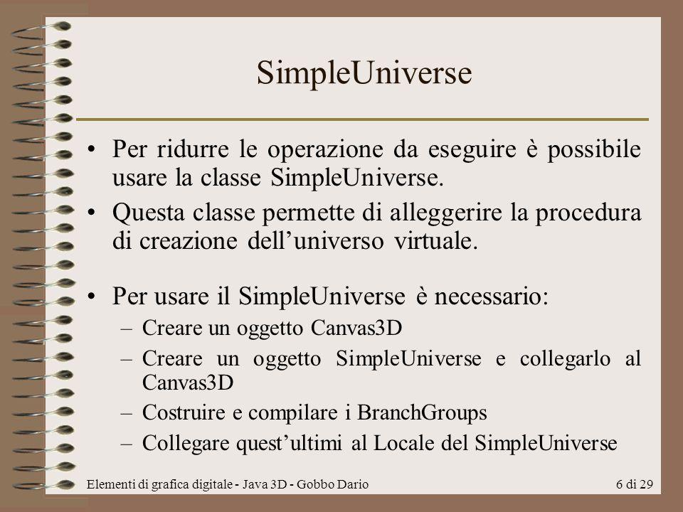 Elementi di grafica digitale - Java 3D - Gobbo Dario6 di 29 SimpleUniverse Per ridurre le operazione da eseguire è possibile usare la classe SimpleUni