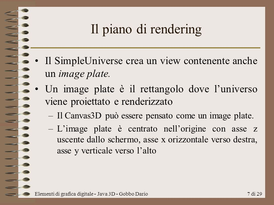 Elementi di grafica digitale - Java 3D - Gobbo Dario7 di 29 Il piano di rendering Il SimpleUniverse crea un view contenente anche un image plate. Un i
