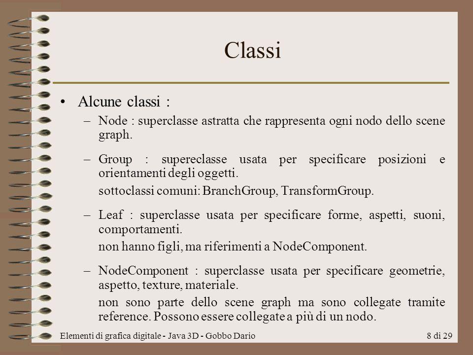 Elementi di grafica digitale - Java 3D - Gobbo Dario8 di 29 Classi Alcune classi : –Node : superclasse astratta che rappresenta ogni nodo dello scene