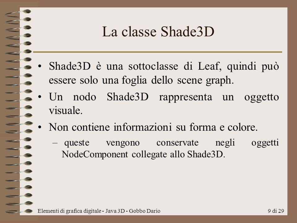 Elementi di grafica digitale - Java 3D - Gobbo Dario9 di 29 La classe Shade3D Shade3D è una sottoclasse di Leaf, quindi può essere solo una foglia del