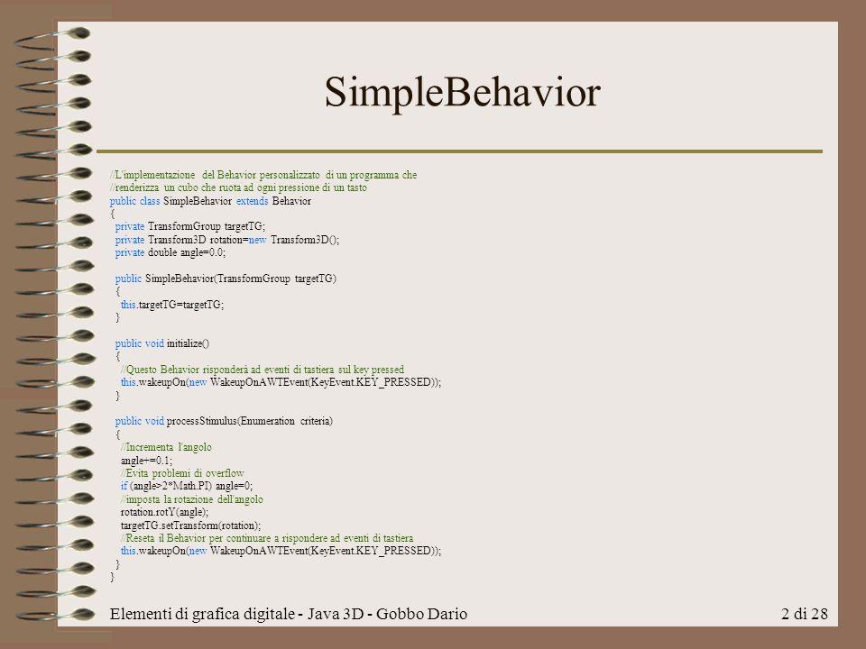 Elementi di grafica digitale - Java 3D - Gobbo Dario2 di 28 SimpleBehavior //L implementazione del Behavior personalizzato di un programma che //renderizza un cubo che ruota ad ogni pressione di un tasto public class SimpleBehavior extends Behavior { private TransformGroup targetTG; private Transform3D rotation=new Transform3D(); private double angle=0.0; public SimpleBehavior(TransformGroup targetTG) { this.targetTG=targetTG; } public void initialize() { //Questo Behavior risponderà ad eventi di tastiera sul key pressed this.wakeupOn(new WakeupOnAWTEvent(KeyEvent.KEY_PRESSED)); } public void processStimulus(Enumeration criteria) { //Incrementa l angolo angle+=0.1; //Evita problemi di overflow if (angle>2*Math.PI) angle=0; //imposta la rotazione dell angolo rotation.rotY(angle); targetTG.setTransform(rotation); //Reseta il Behavior per continuare a rispondere ad eventi di tastiera this.wakeupOn(new WakeupOnAWTEvent(KeyEvent.KEY_PRESSED)); }
