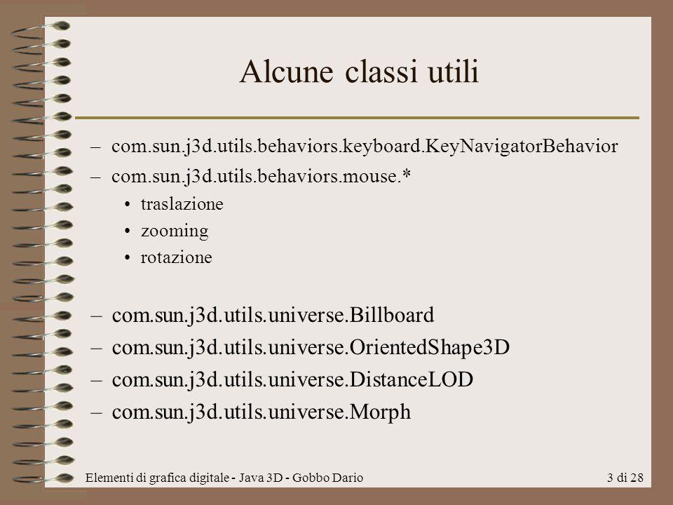 Elementi di grafica digitale - Java 3D - Gobbo Dario3 di 28 Alcune classi utili –com.sun.j3d.utils.behaviors.keyboard.KeyNavigatorBehavior –com.sun.j3