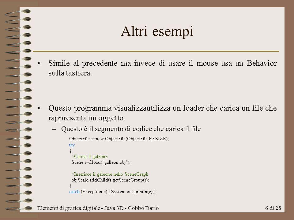 Elementi di grafica digitale - Java 3D - Gobbo Dario6 di 28 Altri esempi Simile al precedente ma invece di usare il mouse usa un Behavior sulla tastie