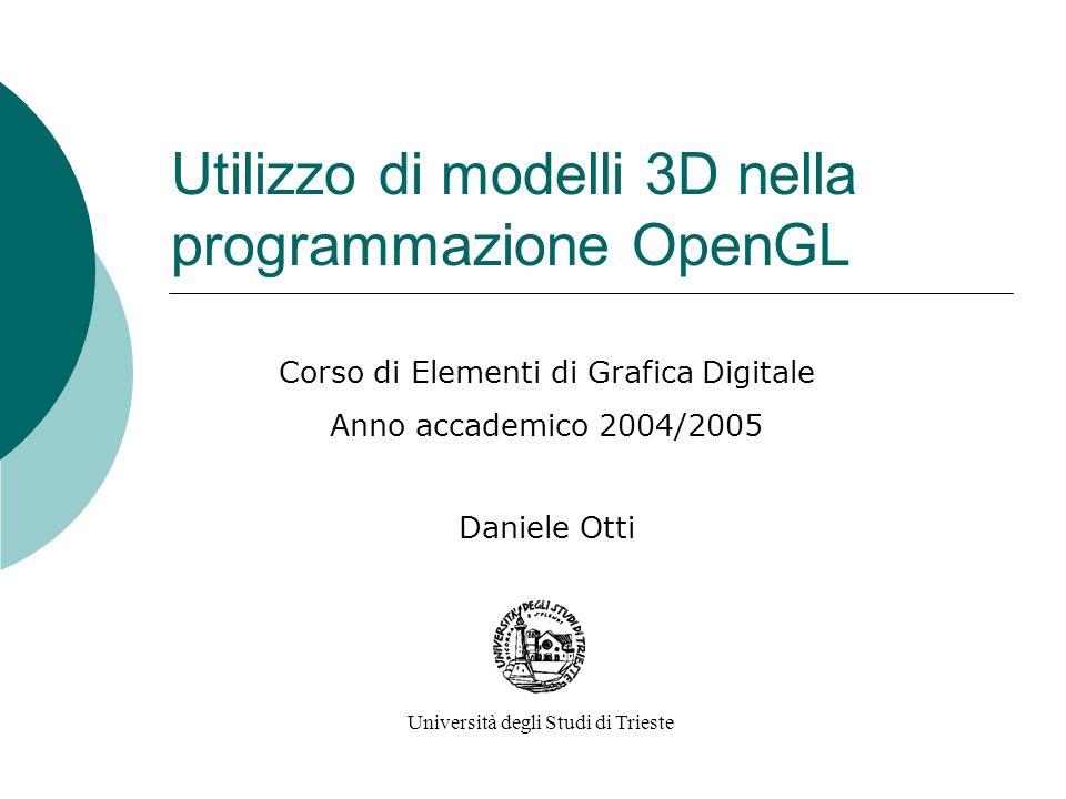 Utilizzo di modelli 3D nella programmazione OpenGL Corso di Elementi di Grafica Digitale Anno accademico 2004/2005 Daniele Otti Università degli Studi di Trieste