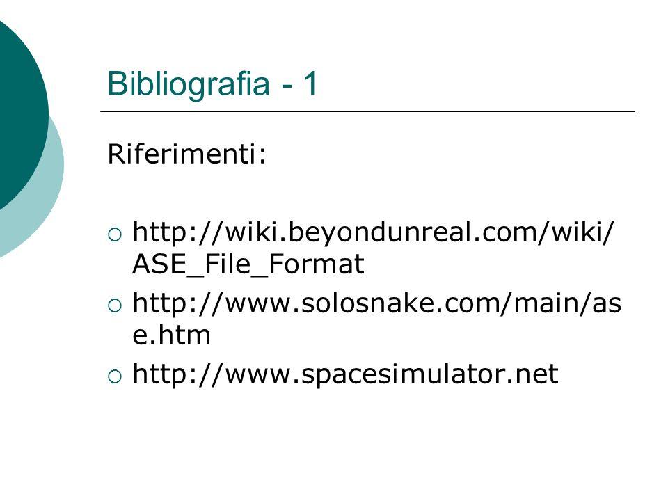 Bibliografia - 1 Riferimenti: http://wiki.beyondunreal.com/wiki/ ASE_File_Format http://www.solosnake.com/main/as e.htm http://www.spacesimulator.net