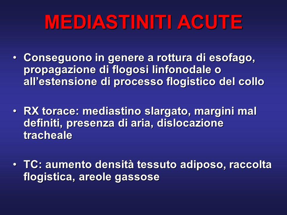 MEDIASTINITI ACUTE Conseguono in genere a rottura di esofago, propagazione di flogosi linfonodale o allestensione di processo flogistico del colloConseguono in genere a rottura di esofago, propagazione di flogosi linfonodale o allestensione di processo flogistico del collo RX torace: mediastino slargato, margini mal definiti, presenza di aria, dislocazione trachealeRX torace: mediastino slargato, margini mal definiti, presenza di aria, dislocazione tracheale TC: aumento densità tessuto adiposo, raccolta flogistica, areole gassoseTC: aumento densità tessuto adiposo, raccolta flogistica, areole gassose