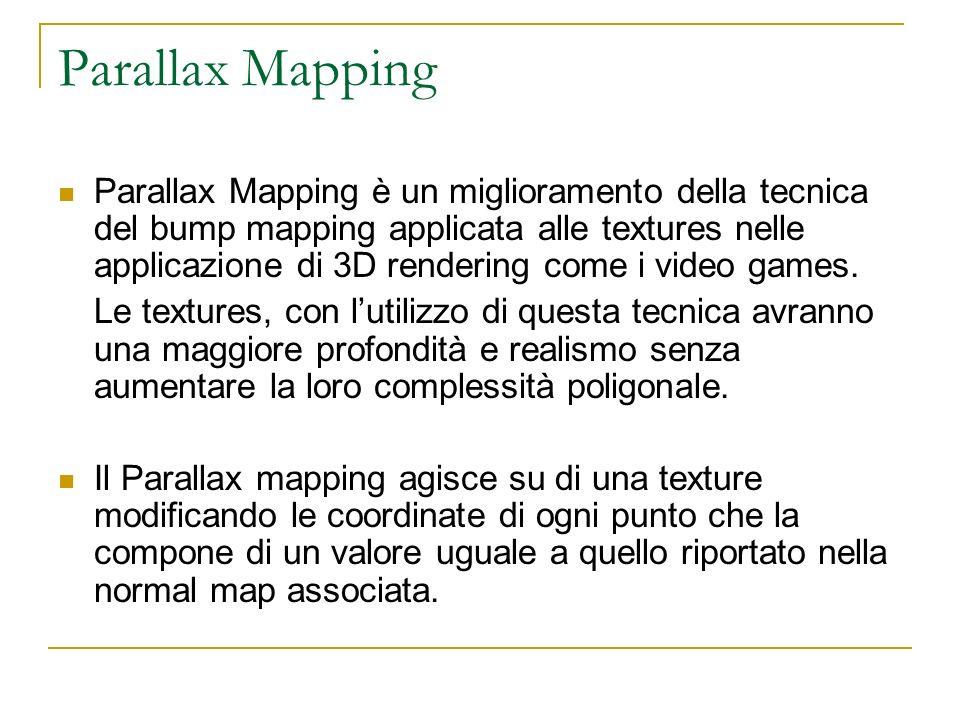 Parallax Mapping Parallax Mapping è un miglioramento della tecnica del bump mapping applicata alle textures nelle applicazione di 3D rendering come i video games.