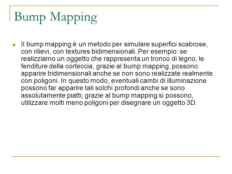 Bump Mapping Types Emboss Bump Mapping Emboss non è il termine corretto: in realtà questo metodo si dovrebbe chiamare Multi-Pass Alpha Blended Bump Mapping, che rende molto meglio l idea di come agisce.