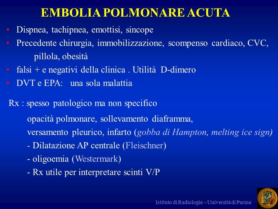 Istituto di Radiologia – Università di Parma Eco Doppler: DVT Scinti P o V/P : se normale esclude EPA alta probabilità (mismatch) molti casi indeterminati (specie se Rx patologico e in pz con BPCO) Angio TAC: ha sostituito la scinti occlusione o difetti di riempimento ridotta accuratezza nella EPA isolata delle AA subsegmentali DVT (one stop shop) Angio RM + DVT Angiopneumo: invasiva.
