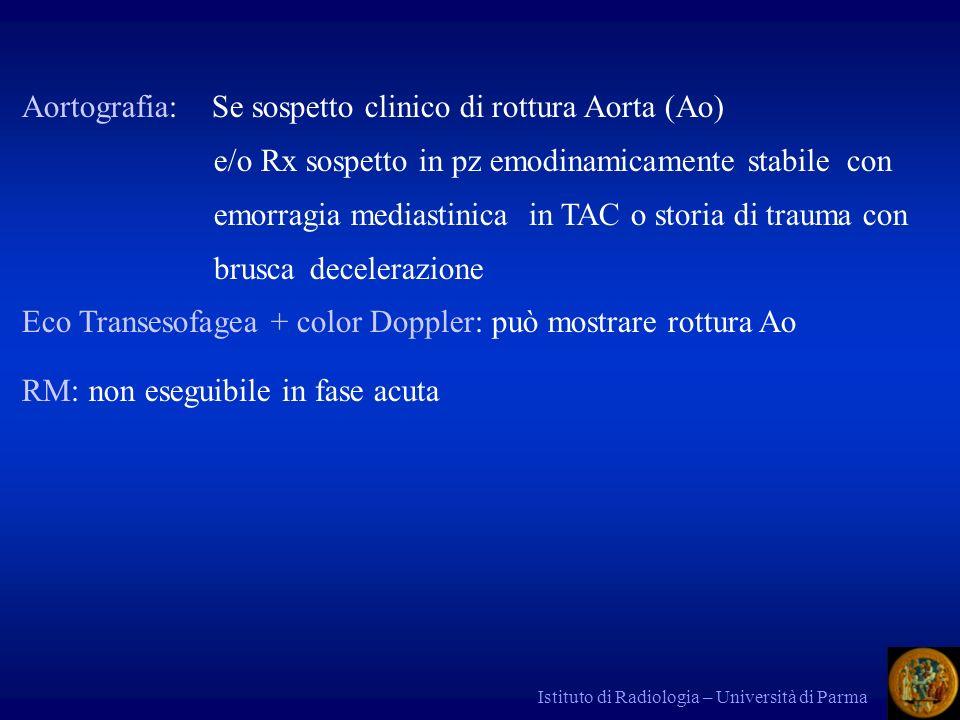 Istituto di Radiologia – Università di Parma Aortografia: Se sospetto clinico di rottura Aorta (Ao) e/o Rx sospetto in pz emodinamicamente stabile con emorragia mediastinica in TAC o storia di trauma con bruscadecelerazione Eco Transesofagea + color Doppler: può mostrare rottura Ao RM: non eseguibile in fase acuta
