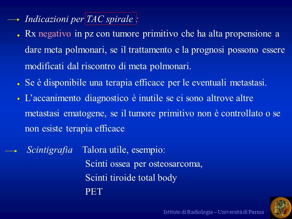 Istituto di Radiologia – Università di Parma Indicazioni per TAC spirale : Rx negativo in pz con tumore primitivo che ha alta propensione a dare meta polmonari, se il trattamento e la prognosi possono essere modificati dal riscontro di meta polmonari.