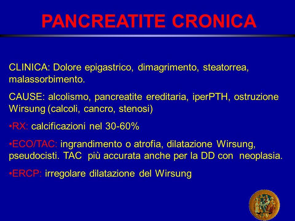 PANCREATITE CRONICA CLINICA: Dolore epigastrico, dimagrimento, steatorrea, malassorbimento.