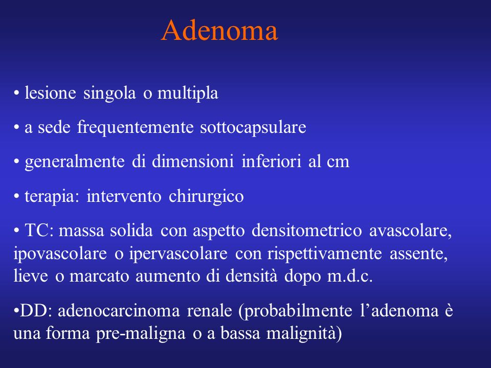 Adenoma lesione singola o multipla a sede frequentemente sottocapsulare generalmente di dimensioni inferiori al cm terapia: intervento chirurgico TC: