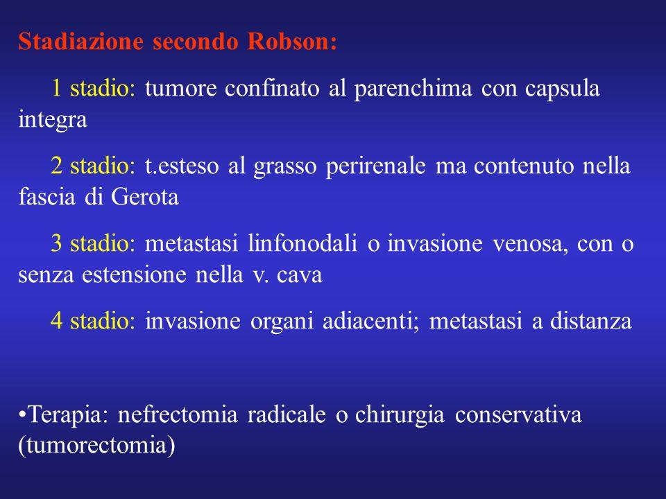 Stadiazione secondo Robson: 1 stadio: tumore confinato al parenchima con capsula integra 2 stadio: t.esteso al grasso perirenale ma contenuto nella fa
