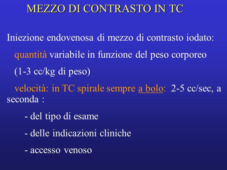 MEZZI DI CONTRASTO IN TC 1.Aumentano il contrasto tra organi e tessuti che presentano una densità simile: contrast enhancement 2.Enhancement elevato: tessuto molto vascolarizzato 3.Permettono la visualizzazione del lume dei vasi 4.Permettono la caratterizzazione di lesioni 5.Permettono lo studio dell apparato urinario in quanto vengono eliminati per via renale 6.per os: opacizzazione anse (anche acqua)