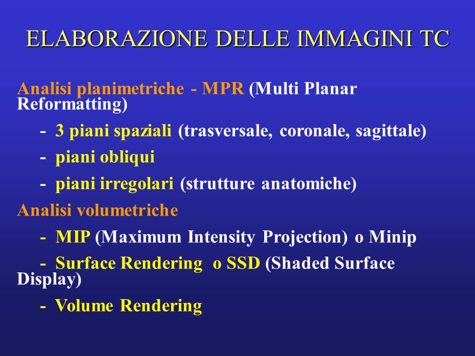 ELABORAZIONE DELLE IMMAGINI TC Analisi planimetriche - MPR (Multi Planar Reformatting) - 3 piani spaziali (trasversale, coronale, sagittale) - piani obliqui - piani irregolari (strutture anatomiche) Analisi volumetriche - MIP (Maximum Intensity Projection) o Minip - Surface Rendering o SSD (Shaded Surface Display) - Volume Rendering