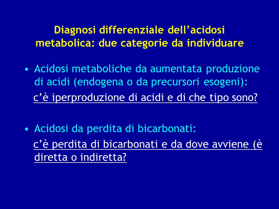 Diagnosi differenziale dellacidosi metabolica: due categorie da individuare Acidosi metaboliche da aumentata produzione di acidi (endogena o da precur