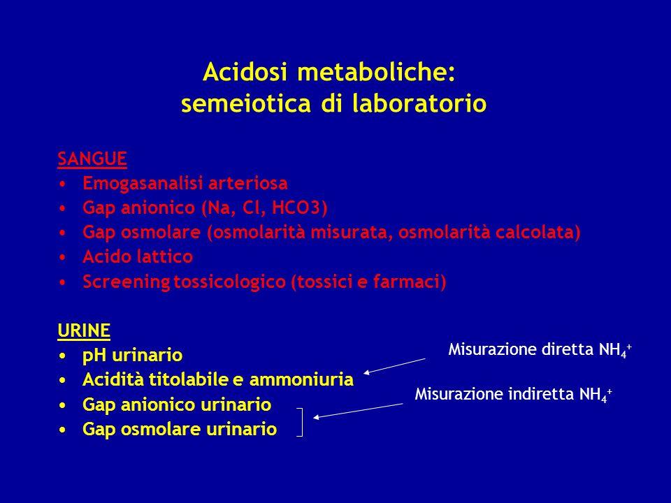 Acidosi metaboliche: semeiotica di laboratorio SANGUE Emogasanalisi arteriosa Gap anionico (Na, Cl, HCO3) Gap osmolare (osmolarità misurata, osmolarit