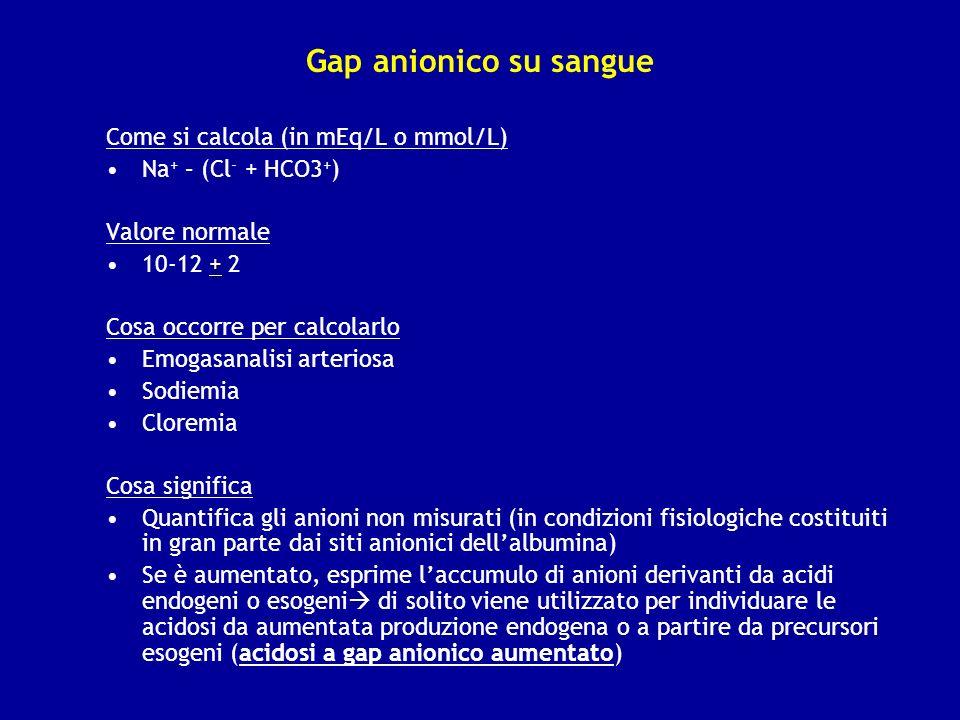 Gap anionico su sangue Come si calcola (in mEq/L o mmol/L) Na + – (Cl - + HCO3 + ) Valore normale +10-12 + 2 Cosa occorre per calcolarlo Emogasanalisi