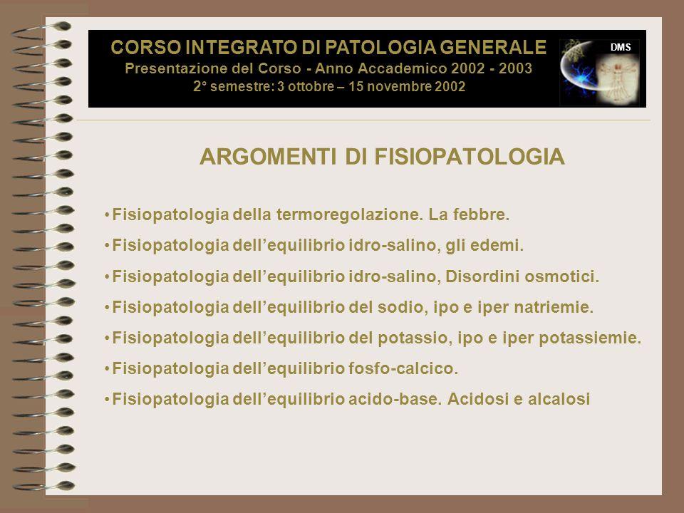 DMS ARGOMENTI DI FISIOPATOLOGIA Fisiopatologia della termoregolazione. La febbre. Fisiopatologia dellequilibrio idro-salino, gli edemi. Fisiopatologia