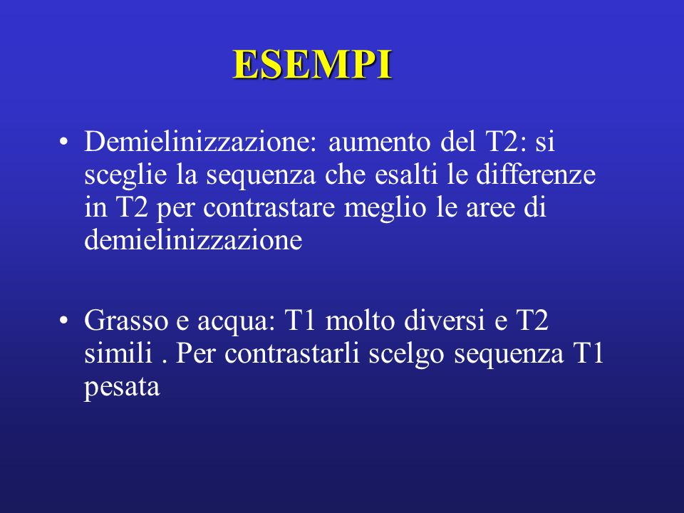 ESEMPI Demielinizzazione: aumento del T2: si sceglie la sequenza che esalti le differenze in T2 per contrastare meglio le aree di demielinizzazione Gr