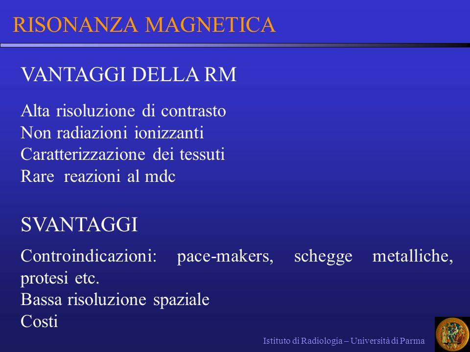 Istituto di Radiologia – Università di Parma RISONANZA MAGNETICA VANTAGGI DELLA RM Alta risoluzione di contrasto Non radiazioni ionizzanti Caratterizz