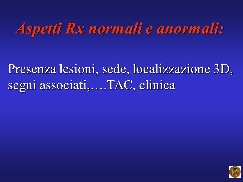 Aspetti Rx normali e anormali: Presenza lesioni, sede, localizzazione 3D, segni associati,….TAC, clinica