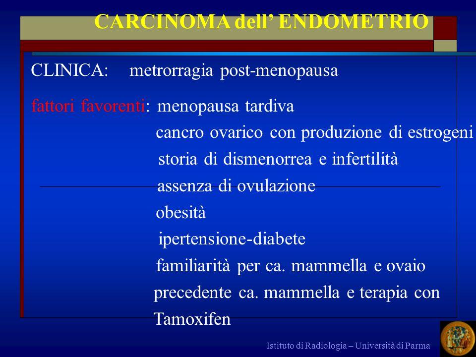 Istituto di Radiologia – Università di Parma CARCINOMA dell ENDOMETRIO CLINICA: metrorragia post-menopausa fattori favorenti: menopausa tardiva cancro