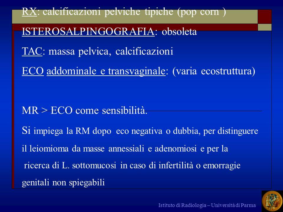 Istituto di Radiologia – Università di Parma RX: calcificazioni pelviche tipiche (pop corn ) ISTEROSALPINGOGRAFIA: obsoleta TAC: massa pelvica, calcif