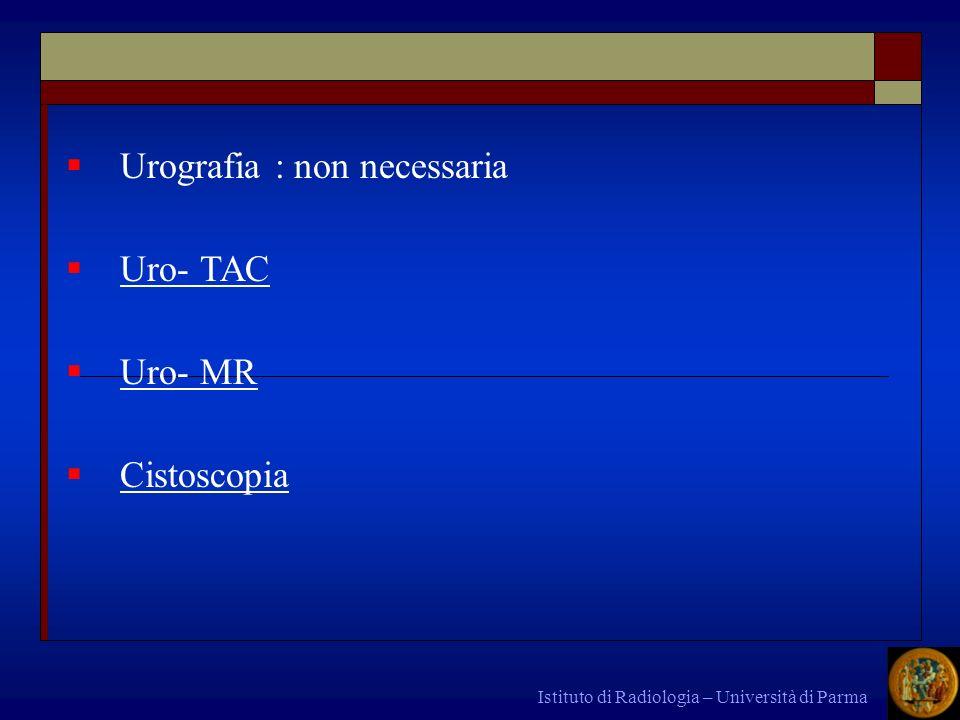 Istituto di Radiologia – Università di Parma Urografia : non necessaria Uro- TAC Uro- MR Cistoscopia