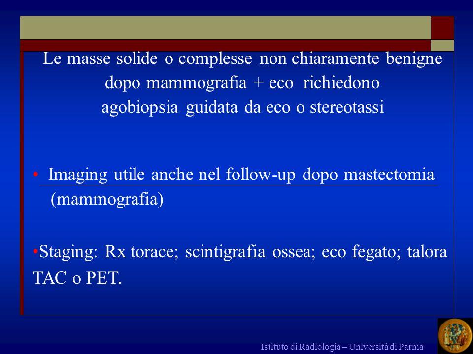 SCREENING DELLA MAMMELLA Istituto di Radiologia – Università di Parma Donna > 40 anni: autopalpazione periodica e una mammografia / 1-2 anni 30-40% dei ca visibili con mammografia non sono palpabili 10% dei casi si scoprono con palpazione ma non si vedono con la mammografia 7-10% di richiami per approfondimenti 1,5-2% richiedono biopsia 0,5-0,7% Cancro Fra i cancri trovati con screening > 40% sono piccoli (diametro <1cm, duttali, in situ) e 75% sono N0