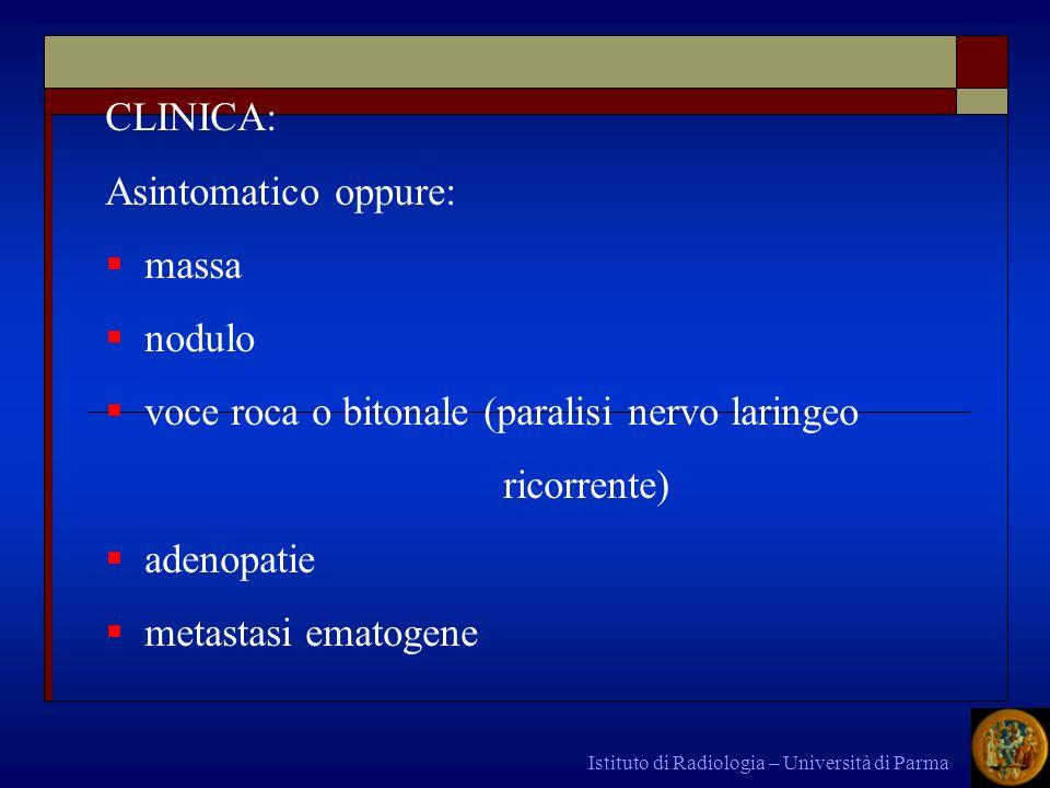 Istituto di Radiologia – Università di Parma CLINICA: Asintomatico oppure: massa nodulo voce roca o bitonale (paralisi nervo laringeo ricorrente) aden