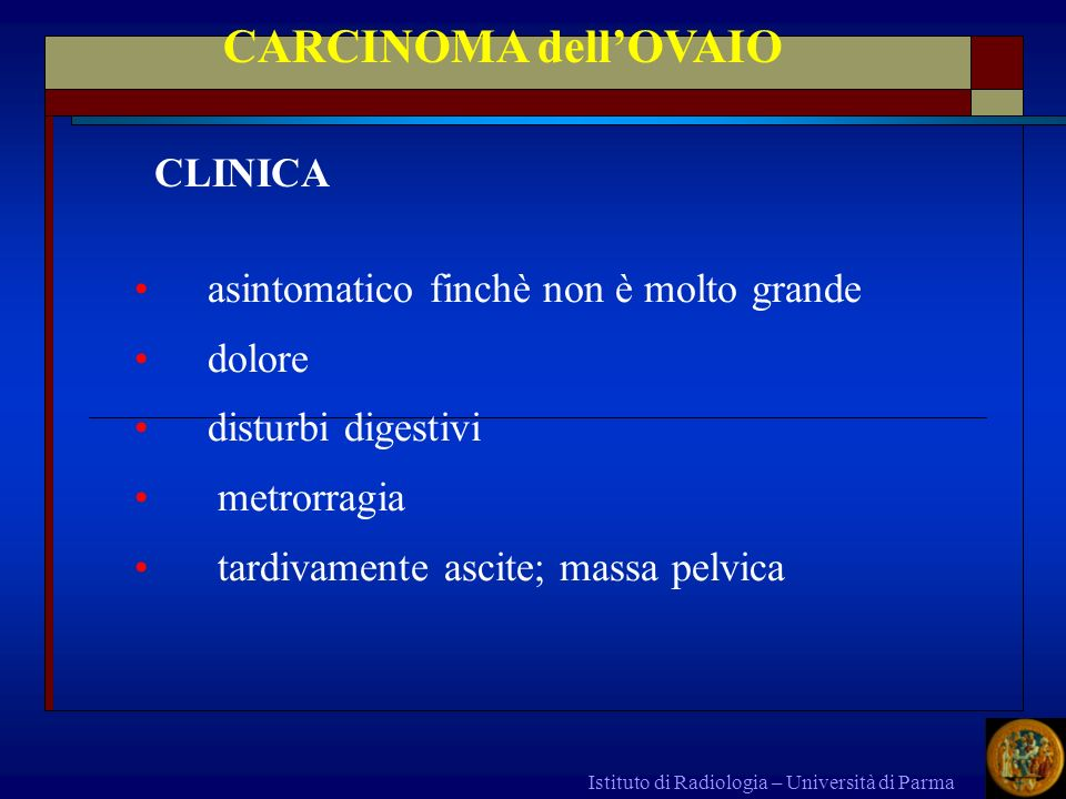 Istituto di Radiologia – Università di Parma asintomatico finchè non è molto grande dolore disturbi digestivi metrorragia tardivamente ascite; massa p