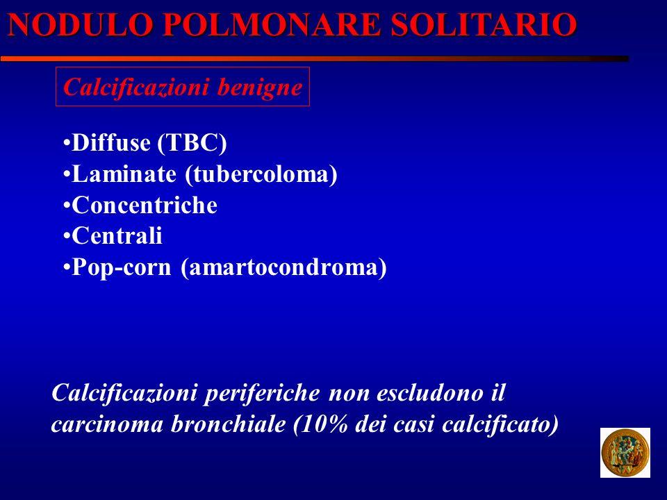 NODULO POLMONARE SOLITARIO Calcificazioni benigne Diffuse (TBC) Laminate (tubercoloma) Concentriche Centrali Pop-corn (amartocondroma) Calcificazioni