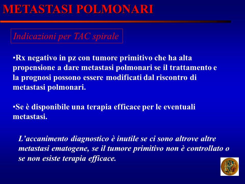 METASTASI POLMONARI Indicazioni per TAC spirale Rx negativo in pz con tumore primitivo che ha alta propensione a dare metastasi polmonari se il tratta