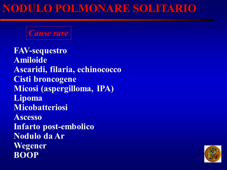 NODULO POLMONARE SOLITARIO Cause rare FAV-sequestro Amiloide Ascaridi, filaria, echinococco Cisti broncogene Micosi (aspergilloma, IPA) Lipoma Micobat