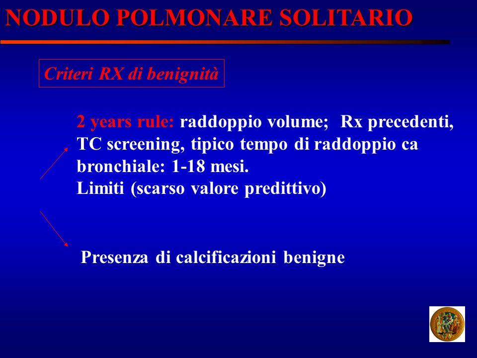 NODULO POLMONARE SOLITARIO Criteri RX di benignità 2 years rule: raddoppio volume; Rx precedenti, TC screening, tipico tempo di raddoppio ca bronchial