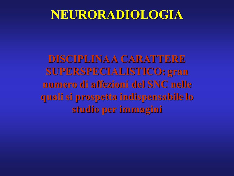 NEURORADIOLOGIA DISCIPLINA A CARATTERE SUPERSPECIALISTICO: gran numero di affezioni del SNC nelle quali si prospetta indispensabile lo studio per imma