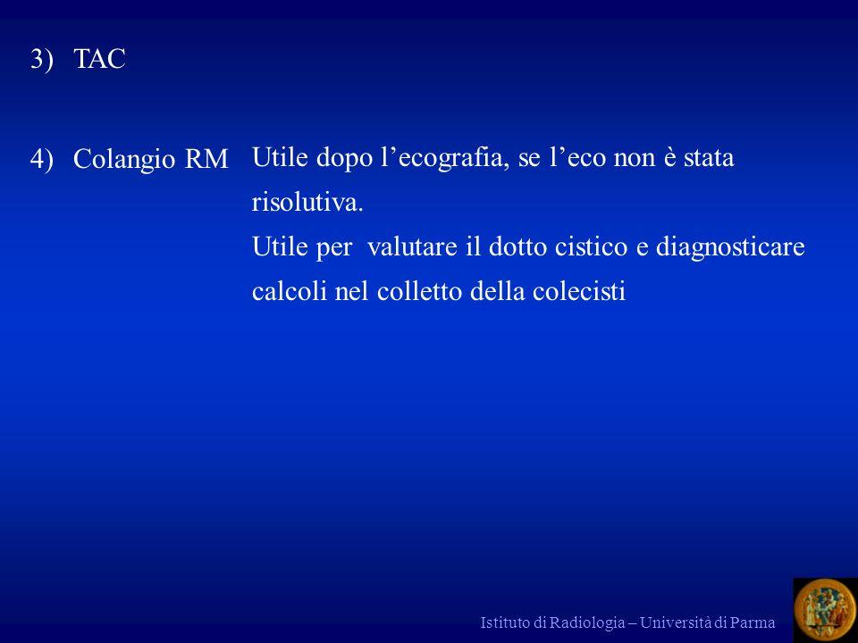 Istituto di Radiologia – Università di Parma 3)TAC 4)Colangio RM Utile dopo lecografia, se leco non è stata risolutiva. Utile per valutare il dotto ci