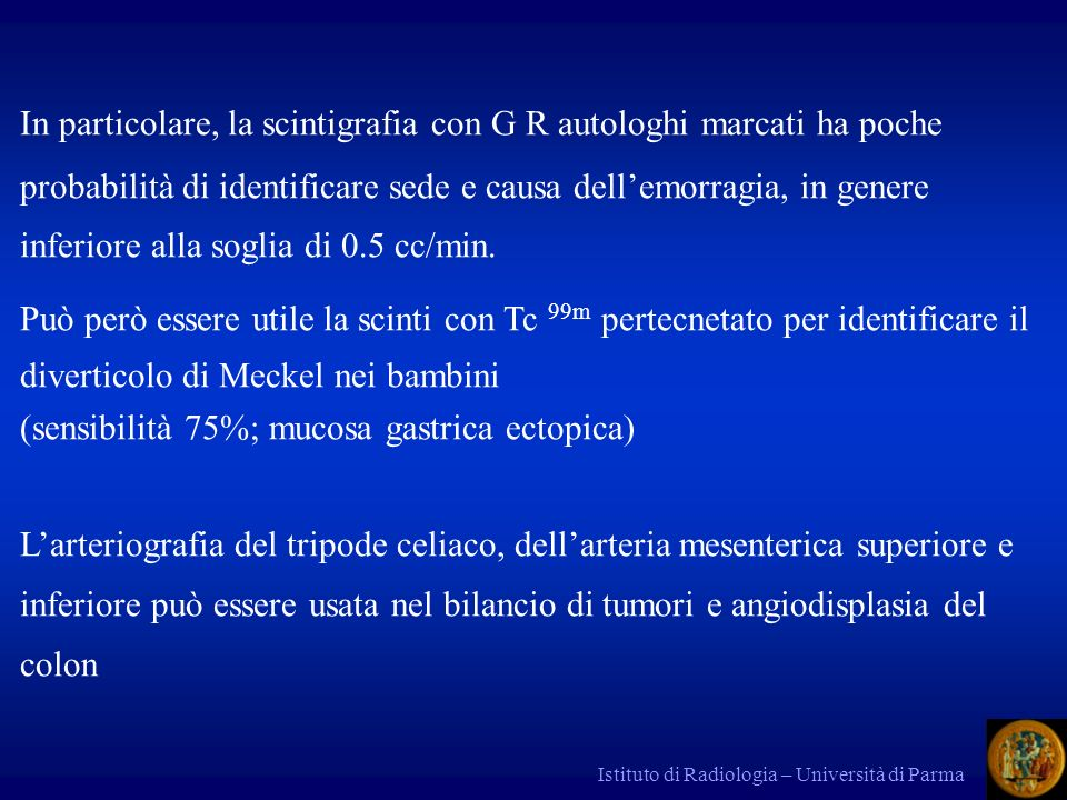 Istituto di Radiologia – Università di Parma Clinica Emorragia rettale con aspirato gastrico negativo EMORRAGIA DIGESTIVA ACUTA BASSA Cause: Diverticoli, angiodisplasia, colite ischemica, emorroidi, diverticoli di Meckel in bambini.