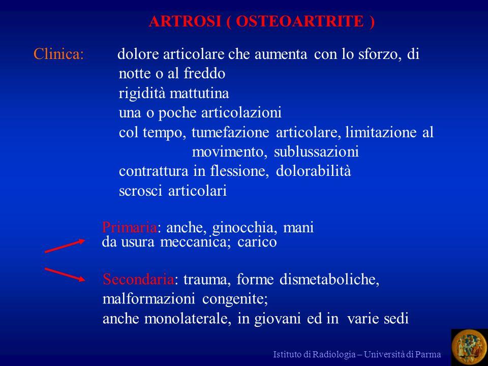 Istituto di Radiologia – Università di Parma ARTROSI ( OSTEOARTRITE ) Clinica: dolore articolare che aumenta con lo sforzo, di notte o al freddo rigid