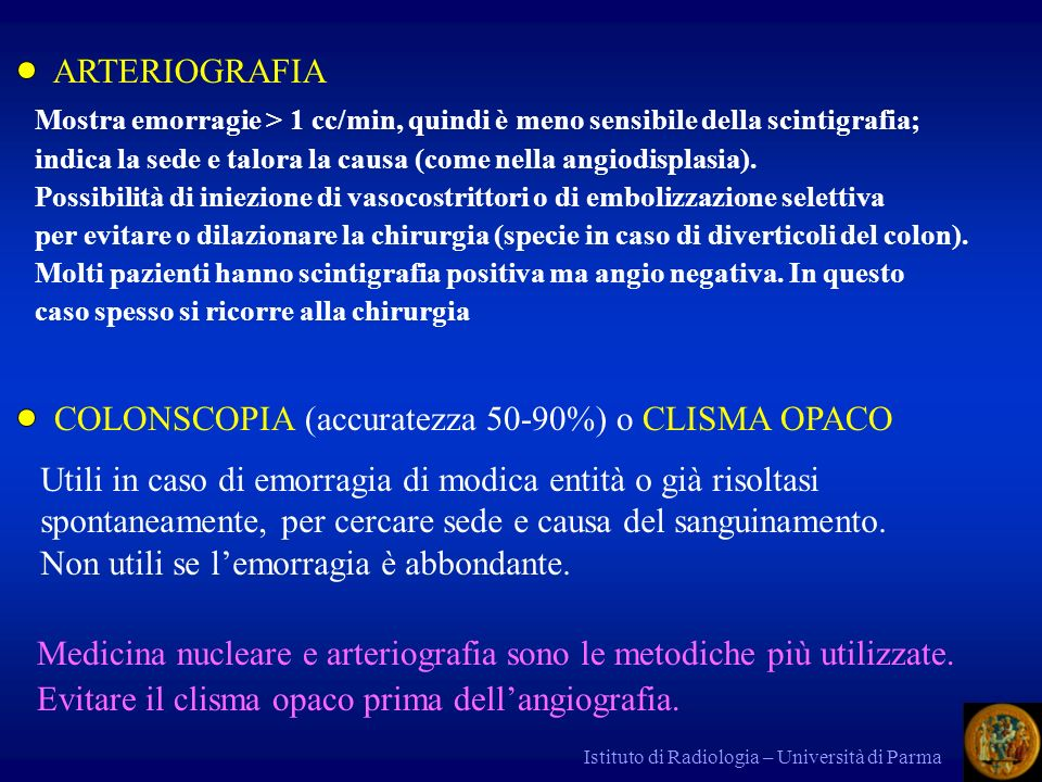 Istituto di Radiologia – Università di Parma ARTERIOGRAFIA Mostra emorragie > 1 cc/min, quindi è meno sensibile della scintigrafia; indica la sede e t