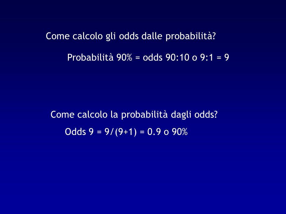 Come calcolo gli odds dalle probabilità? Probabilità 90% = odds 90:10 o 9:1 = 9 Come calcolo la probabilità dagli odds? Odds 9 = 9/(9+1) = 0.9 o 90%