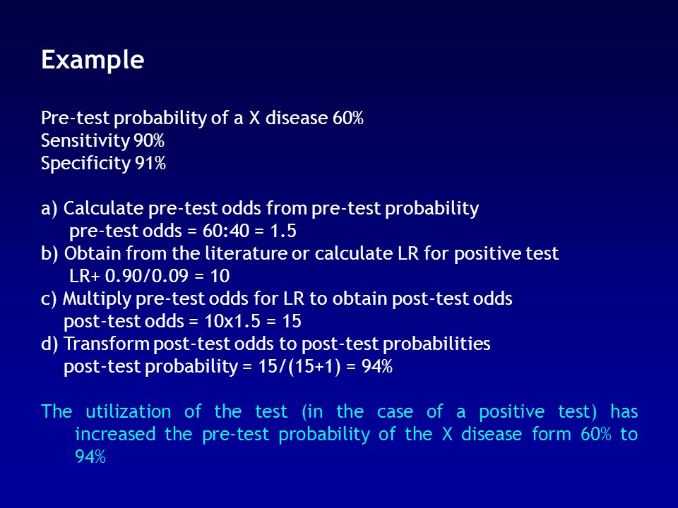 Example Pre-test probability of a X disease 60% Sensitivity 90% Specificity 91% a) Calculate pre-test odds from pre-test probability pre-test odds = 6