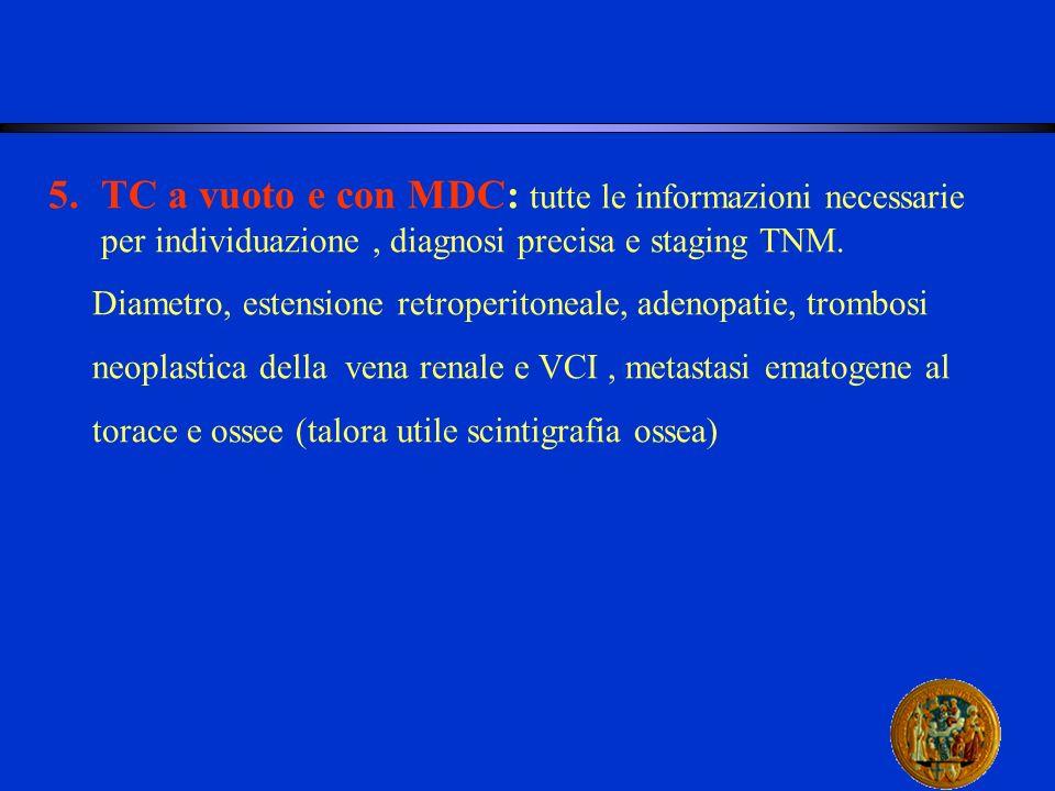 5.TC a vuoto e con MDC: tutte le informazioni necessarie per individuazione, diagnosi precisa e staging TNM. Diametro, estensione retroperitoneale, ad