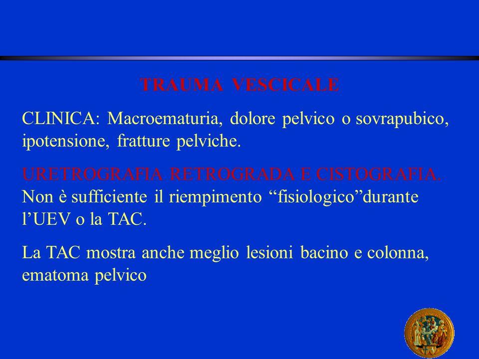 TRAUMA VESCICALE CLINICA: Macroematuria, dolore pelvico o sovrapubico, ipotensione, fratture pelviche. URETROGRAFIA RETROGRADA E CISTOGRAFIA. Non è su